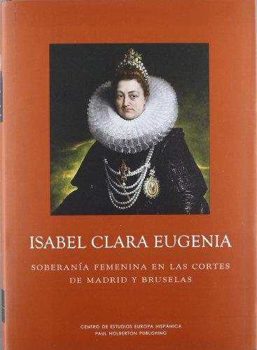 Isabel Clara Eugenia. Soberanía femenina en las cortes de Madrid y Bruselas (Los Austrias)