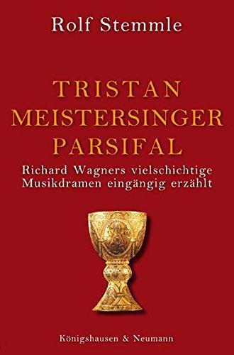 Tristan - Meistersinger - Parsifal: Richard Wagners vielschichtige Musikdramen eingängig erzählt