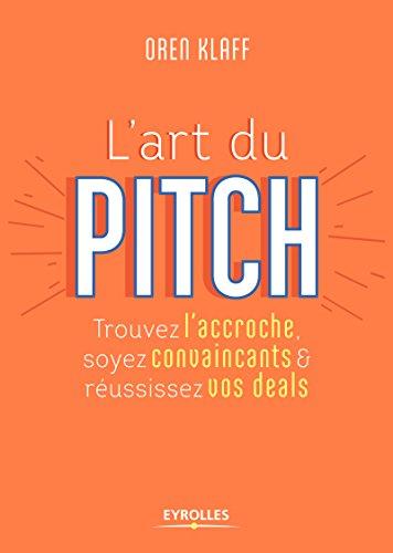 L'art du pitch: Trouvez l'accroche, soyez convaincants et réussissez vos deals