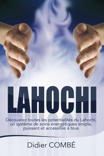 Lahochi: Decouvrez toutes les potentialites du Lahochi, un systeme de soins energetiques simple, puissant et accessible a tous par Didier Combe