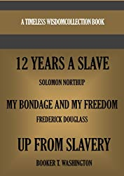 12 YEARS A SLAVE; MY BONDAGE AND MY FREEDOM & UP FROM SLAVERY (Timeless Wisdom Collection Book 1099)