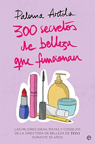 300 secretos de belleza que funcionan: Las mejores ideas, pistas y consejos de la directora de Belleza de TELVA durante 30 años