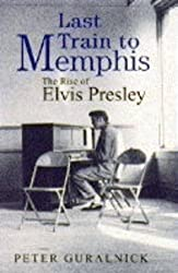 Last Train To Memphis: The Rise of Elvis Presley by Peter Guralnick (1994-10-06)