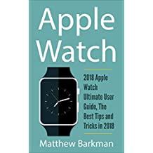 Apple Watch:  2018 Apple Watch Ultimate User Guide, The Best Tips and Tricks in 2018 (Apple Watch Guide Book 1) (English Edition)