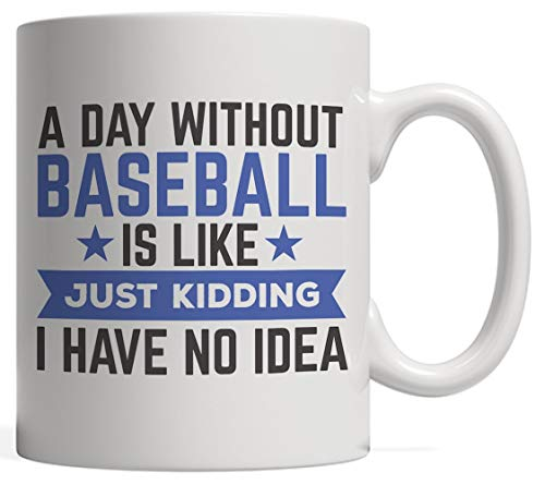 A Day Without Baseball Is Like Just Kidding I Have No Idea Mug - Funny Cool Sports Gift For Softball Player, Coach, Fan Lovers Of The League Game! For Baseball Lover Player