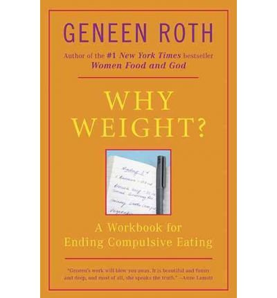 [(Why Weight?: A Workbook for Ending Compulsive Eating)] [Author: Geneen Roth] published on (September, 1993)