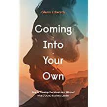 Coming Into Your Own: How to Develop the Morals and Mindset of a (Future) Business Leader (English Edition)