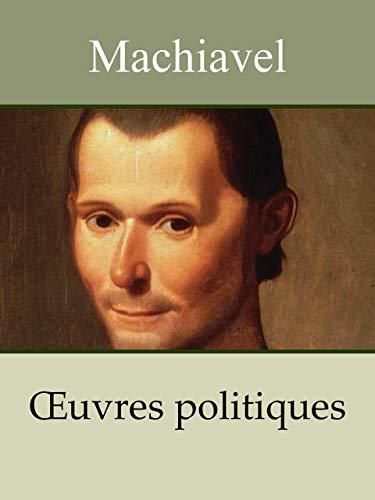 MACHIAVEL - Oeuvres politiques: Le Prince, Discours sur la première décade de Tite-Live (Annoté)