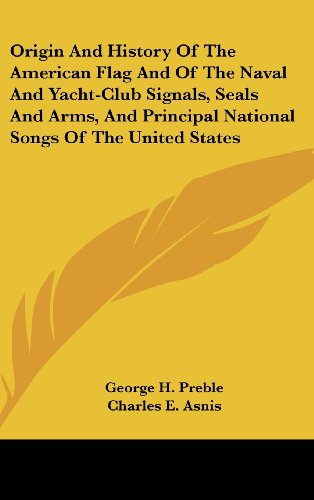 Origin and History of the American Flag and of the Naval and Yacht-Club Signals, Seals and Arms, and Principal National Songs of the United States