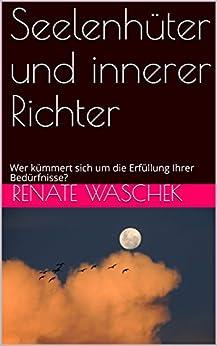 Seelenhüter und innerer Richter: Wer kümmert sich um die Erfüllung Ihrer Bedürfnisse? (Selbstbestimmt Essen 4) (German Edition) by [Waschek, Renate]