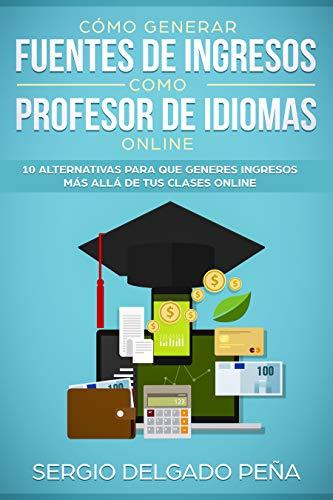 Cómo generar fuentes de ingresos como profesor de idiomas online: 10 alternativas para que generes ingresos más allá de tus clases online por Sergio Delgado Peña
