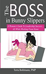 The Boss in Bunny Slippers: A Woman's Guide to Leadership Success, All While Working from the Comfort of Home by Terra Bohlmann (2012-05-10)