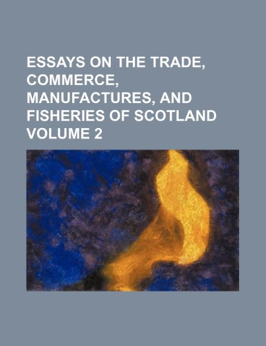 Essays on the trade, commerce, manufactures, and fisheries of Scotland Volume 2
