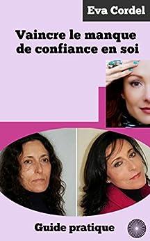 vaincre le manque de confiance en soi guide pratique french edition ebook eva cordel amazon. Black Bedroom Furniture Sets. Home Design Ideas