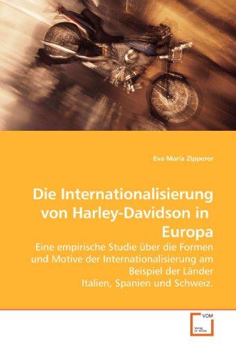 Die Internationalisierung von Harley-Davidson in Europa: Eine empirische Studie über die Formen und Motive der Internationalisierung am Beispiel der Länder Italien, Spanien und Schweiz.