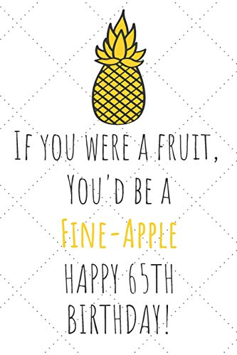 If You Were A Fruit You'd Be A Fine-Apple Happy 65th Birthday: 65th Birthday Gift Journal / Notebook / Diary / Unique Pineapple Lovers Greeting Card Pun Alternative (Birthday 65th Party-ideen)