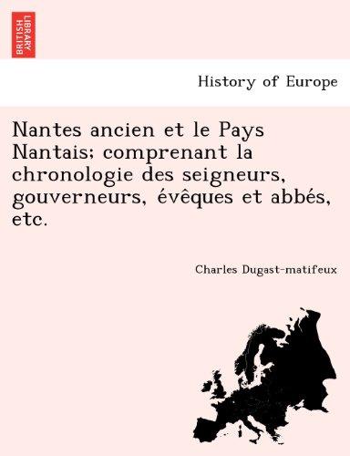 Nantes Ancien Et Le Pays Nantais; Comprenant La Chronologie Des Seigneurs, Gouverneurs, E Ve Ques Et ABBE S, Etc.