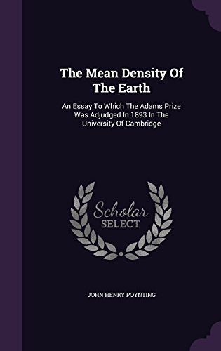 The Mean Density Of The Earth: An Essay To Which The Adams Prize Was Adjudged In 1893 In The University Of Cambridge