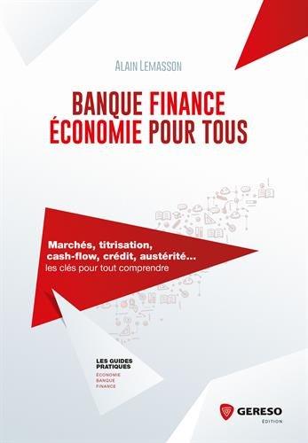 Banque, finance, économie pour tous: Marchés, titrisation, cash-flow, crédit, austérité... les clés pour tout comprendre