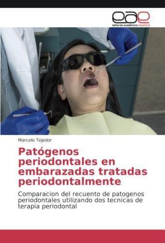 Patógenos periodontales en embarazadas tratadas periodontalmente: Comparacion del recuento de patogenos periodontales utilizando dos tecnicas de terapia periodontal por Marcelo Tejedor