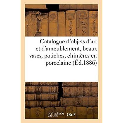 Catalogue d'objets d'art et d'ameublement, beaux vases, potiches, chimères en ancienne porcelaine: de Chine et du Japon, belles tapisseries, étoffes, tentures, guipures