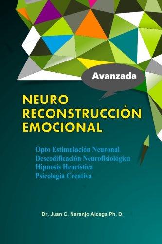 Neuro Reconstruccion Emocional: Hipnosis Heuristica Opto Estimulacion Neuronal Descodificacion Neurofisiologica Psicologia de la conducta por Dr. Juan C. Naranjo Alcega Ph.D.