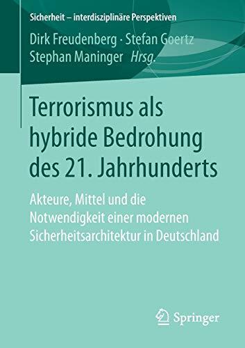 Terrorismus als hybride Bedrohung des 21. Jahrhunderts: Akteure, Mittel und die Notwendigkeit einer modernen Sicherheitsarchitektur in Deutschland (Sicherheit - interdisziplinäre Perspektiven)