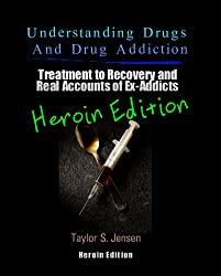Heroin : Understanding Drugs and Drug Addiction (Treatment to Recovery and Real Accounts of Ex-Addicts Volume VI - Heroin Edition Book 6) (English Edition)