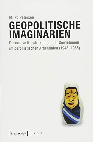Geopolitische Imaginarien: Diskursive Konstruktionen der Sowjetunion im peronistischen Argentinien (1943-1955) (Histoire)