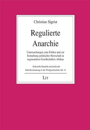 Regulierte Anarchie: Untersuchungen zum Fehlen und zur Entstehung politischer Herrschaft in segmentären Gesellschaften Afrikas