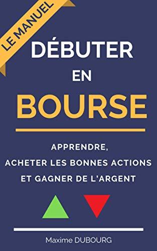 Débuter en bourse : le manuel pour apprendre, acheter les bonnes actions et gagner de l'argent par Maxime Dubourg