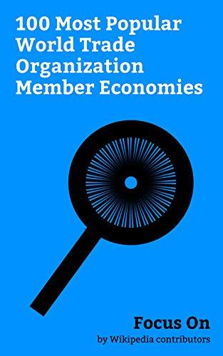 Focus On: 100 Most Popular World Trade Organization Member Economies: World Trade Organization, Economy of India, Economy of the United Kingdom, Economy ... of South Africa, Economy of Nigeria, etc.