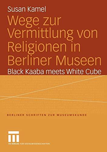 Wege zur Vermittlung von Religionen in Berliner Museen: Black Kaaba meets White Cube (Berliner Schriften zur Museumskunde, Band 18)