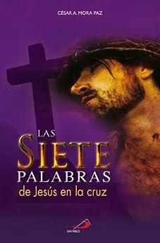 Las 7 palabras de Jesús en la cruz (Spanish Edition) by [Mora Paz, César A.]