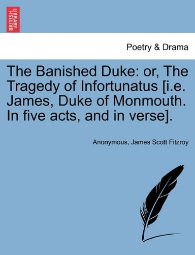 The Banished Duke: or, The Tragedy of Infortunatus [i.e. James, Duke of Monmouth. In five acts, and in verse].