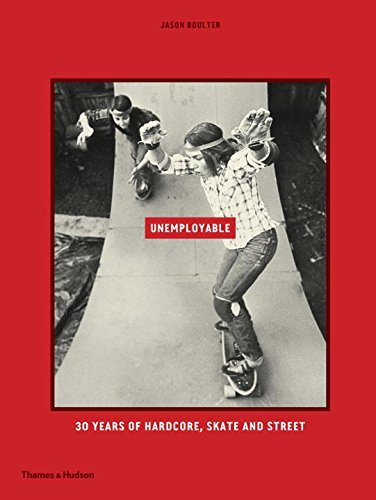 Unemployable: 30 years of Hardcore, Skate and Street by Jason Boulter (2016-10-11)