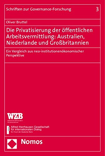 Die Privatisierung der öffentlichen Arbeitsvermittlung: Australien, Niederlande und Großbritannien: Ein Vergleich aus neo-institutionenökonomischer ... (Schriften Zur Governance-forschung, Band 3)