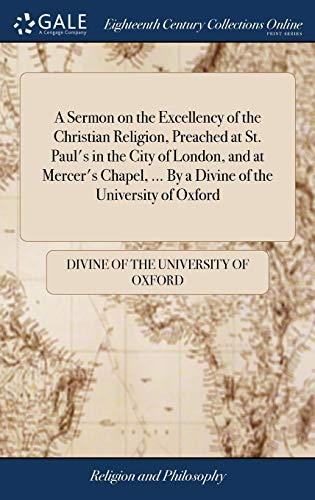A Sermon on the Excellency of the Christian Religion, Preached at St. Paul's in the City of London, and at Mercer's Chapel, ... by a Divine of the University of Oxford -