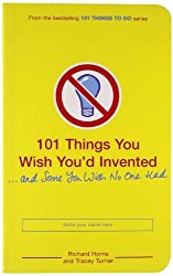 101 Things You Wish You'd Invented and Some You Wish No One Had by Richard Horne (2008-05-05)