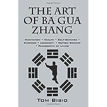 The Art of Ba Gua Zhang: Meditation Health Self-Defense Exercise Longevity Motion Science Philosophy of Living