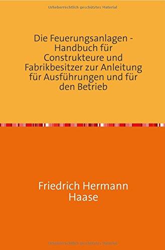 Die Feuerungsanlagen: Handbuch für Construkteure und zur Anleitung für Ausführungen und für den Betrieb Nachdruck 2018 Taschenbuch