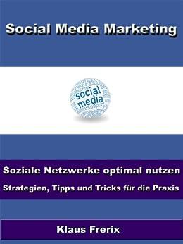 Social Media Marketing - Soziale Netzwerke optimal nutzen - Strategien, Tipps und Tricks für die Praxis von [Frerix, Klaus]