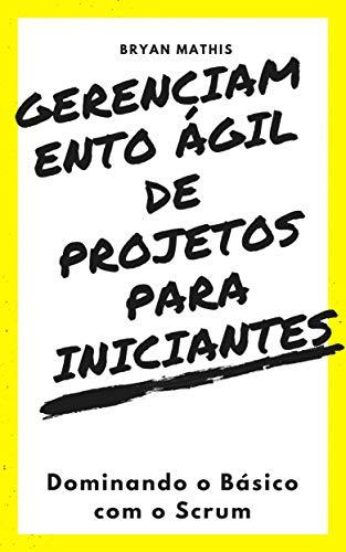 Gerenciamento Ágil de Projetos Para Iniciantes: Dominando o Básico com o Scrum (Portuguese Edition) por Bryan Mathis