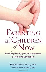 Parenting the Children of Now: Practicing Health, Spirit, and Awareness to Transcend Generations by Meg Blackburn Losey Ph.D. (2009-11-01)