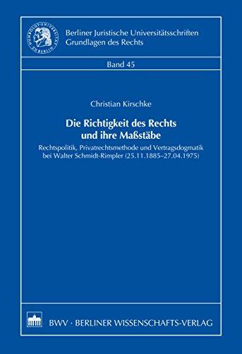 Die Richtigkeit des Rechts und ihre Maßstäbe: Rechtspolitik, Privatrechtsmethode und Vertragsdogmatik bei Walter Schmidt-Rimpler (25.11.1885-27.04.1975)