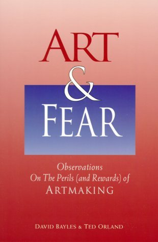 Art & Fear: Observations on the Perils (and Rewards) of Artmaking by David Bayles (1994-03-01)