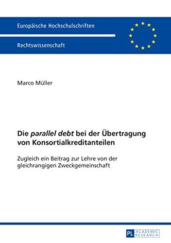 """Die """"parallel debt"""" bei der Uebertragung von Konsortialkreditanteilen: Zugleich ein Beitrag zur Lehre von der gleichrangigen Zweckgemeinschaft (Europaeische Hochschulschriften Recht 5674)"""