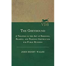 The Greyhound: A Treatise on the Art of Breeding, Rearing, and Training Greyhounds for Public Running