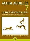Laufen und vegetarisch leben - Wissenswertes über fleischfreie Ernährung (Achim Achilles Bewegungsbibliothek 7)
