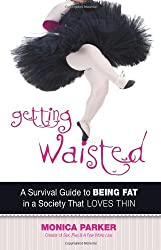 Getting Waisted: A Survival Guide to Being Fat in a Society That Loves Thin by Monica Parker (2014-04-01)